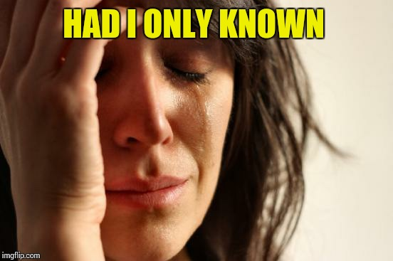 First World Problems Meme | HAD I ONLY KNOWN | image tagged in memes,first world problems | made w/ Imgflip meme maker
