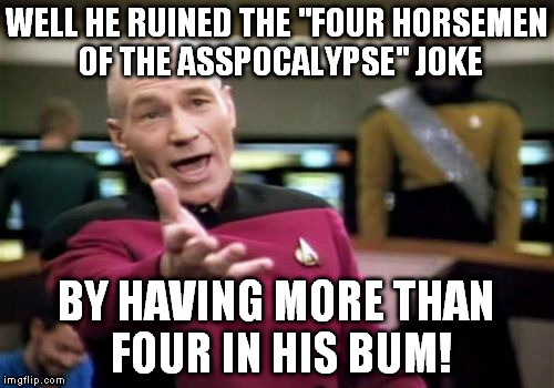 "Picard Wtf Meme | WELL HE RUINED THE ""FOUR HORSEMEN OF THE ASSPOCALYPSE"" JOKE BY HAVING MORE THAN FOUR IN HIS BUM! 