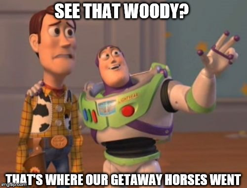 X, X Everywhere Meme | SEE THAT WOODY? THAT'S WHERE OUR GETAWAY HORSES WENT | image tagged in memes,x,x everywhere,x x everywhere | made w/ Imgflip meme maker