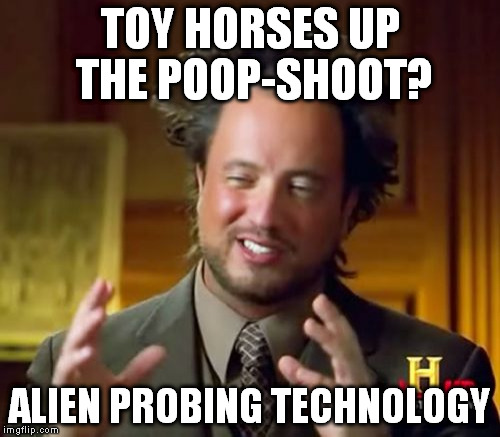 Ancient Aliens Meme | TOY HORSES UP THE POOP-SHOOT? ALIEN PROBING TECHNOLOGY | image tagged in memes,ancient aliens | made w/ Imgflip meme maker