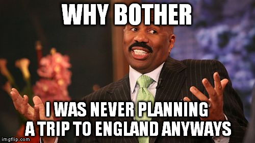 Steve Harvey Meme | WHY BOTHER I WAS NEVER PLANNING A TRIP TO ENGLAND ANYWAYS | image tagged in memes,steve harvey | made w/ Imgflip meme maker