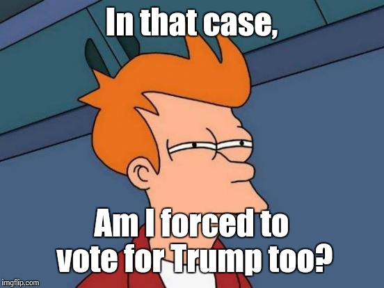 Futurama Fry Meme | In that case, Am I forced to vote for Trump too? | image tagged in memes,futurama fry | made w/ Imgflip meme maker