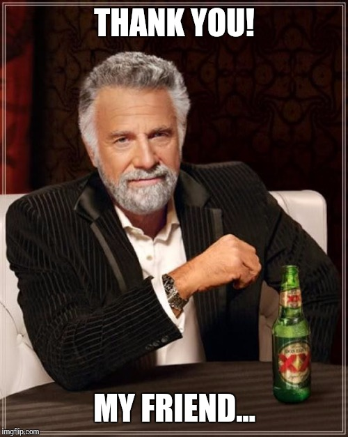 The Most Interesting Man In The World Meme | THANK YOU! MY FRIEND... | image tagged in memes,the most interesting man in the world | made w/ Imgflip meme maker