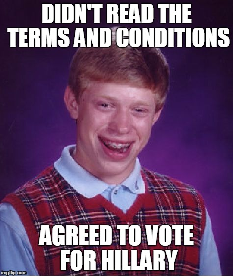 Bad Luck Brian | DIDN'T READ THE TERMS AND CONDITIONS AGREED TO VOTE FOR HILLARY | image tagged in memes,bad luck brian | made w/ Imgflip meme maker