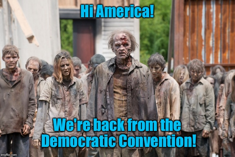 And they are invigorated to vote, repeatedly. | Hi America! We're back from the Democratic Convention! | image tagged in meme,drsarcasm,zombies,democratic voter,democratic convention | made w/ Imgflip meme maker