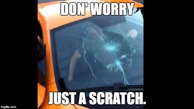 It's just a tiny scratch ( ͡° ͜ʖ ͡°). | DON' WORRY JUST A SCRATCH. | image tagged in meme,windshield,broken,mclaren,skateboard | made w/ Imgflip meme maker