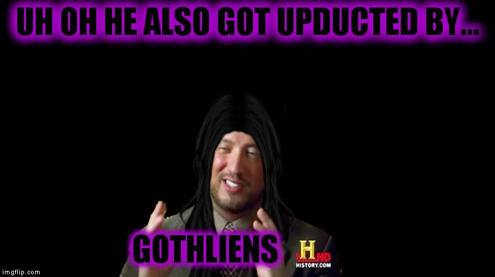 UH OH HE ALSO GOT UPDUCTED BY... GOTHLIENS | made w/ Imgflip meme maker