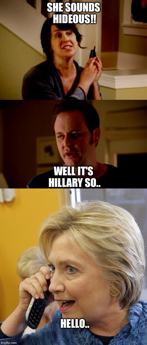 The Hillarity | SHE SOUNDS HIDEOUS!! WELL IT'S HILLARY SO.. HELLO.. | image tagged in hillary clinton,donald trump,funny memes,memes,political,election 2016 | made w/ Imgflip meme maker