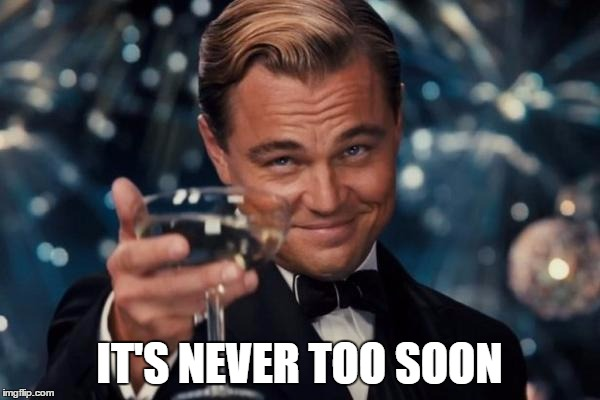Leonardo Dicaprio Cheers Meme | IT'S NEVER TOO SOON | image tagged in memes,leonardo dicaprio cheers | made w/ Imgflip meme maker