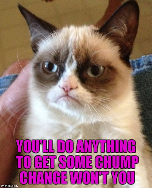 Grumpy Cat Meme | YOU'LL DO ANYTHING TO GET SOME CHUMP CHANGE WON'T YOU | image tagged in memes,grumpy cat | made w/ Imgflip meme maker