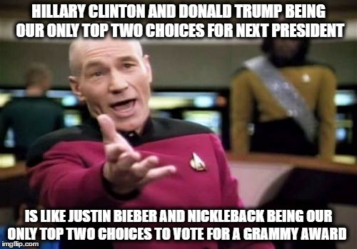 Picard Wtf | HILLARY CLINTON AND DONALD TRUMP BEING OUR ONLY TOP TWO CHOICES FOR NEXT PRESIDENT IS LIKE JUSTIN BIEBER AND NICKLEBACK BEING OUR ONLY TOP T | image tagged in memes,picard wtf,donald trump or hillary clinton,justin bieber,nickleback | made w/ Imgflip meme maker