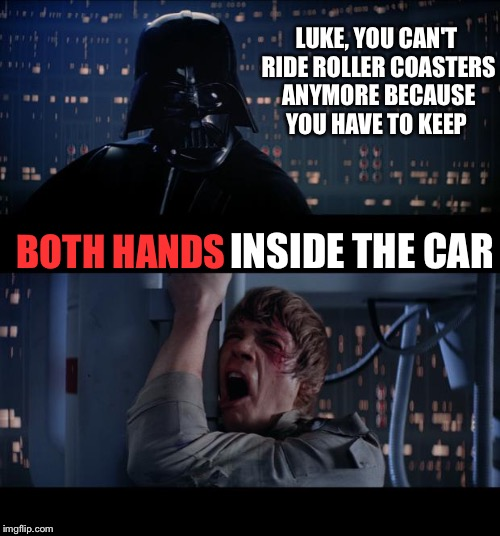 Darth Rules & Regulations  | LUKE, YOU CAN'T RIDE ROLLER COASTERS ANYMORE BECAUSE YOU HAVE TO KEEP BOTH HANDS INSIDE THE CAR | image tagged in memes,star wars no | made w/ Imgflip meme maker