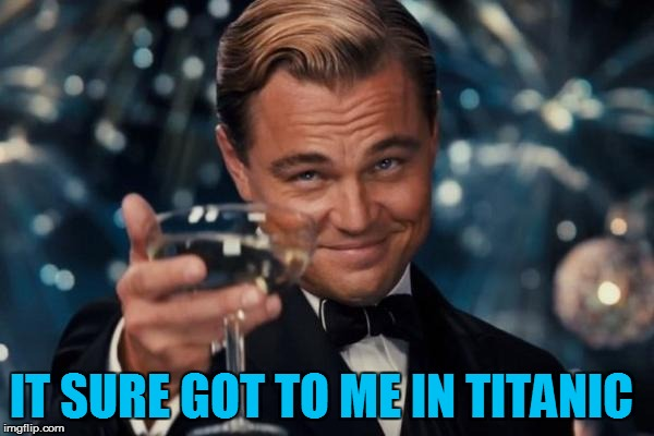 Leonardo Dicaprio Cheers Meme | IT SURE GOT TO ME IN TITANIC | image tagged in memes,leonardo dicaprio cheers | made w/ Imgflip meme maker