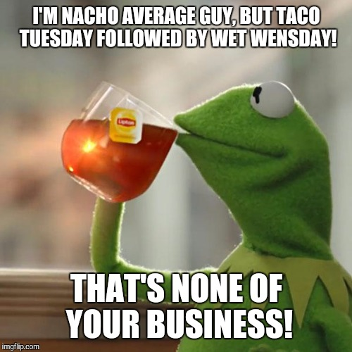 But Thats None Of My Business Meme | I'M NACHO AVERAGE GUY, BUT TACO TUESDAY FOLLOWED BY WET WENSDAY! THAT'S NONE OF YOUR BUSINESS! | image tagged in memes,but thats none of my business,kermit the frog | made w/ Imgflip meme maker