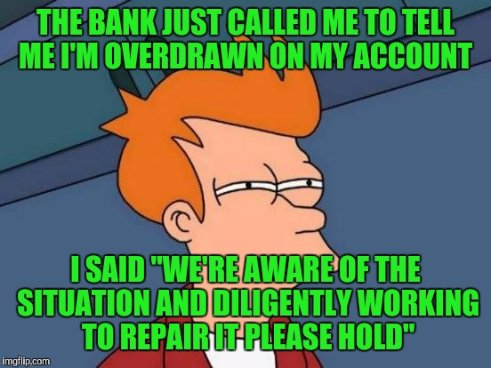 "Futurama Fry Meme | THE BANK JUST CALLED ME TO TELL ME I'M OVERDRAWN ON MY ACCOUNT I SAID ""WE'RE AWARE OF THE SITUATION AND DILIGENTLY WORKING TO REPAIR IT PLEA 