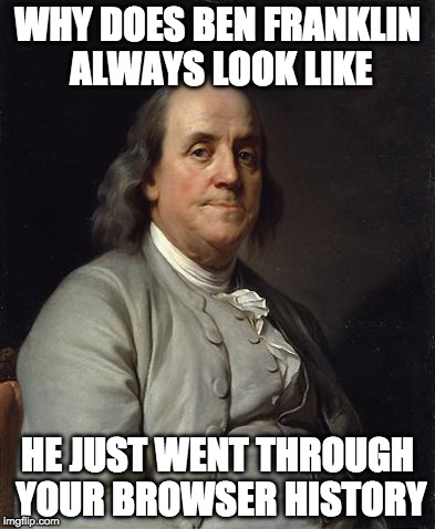 Those eyes....they haunt me.... | WHY DOES BEN FRANKLIN ALWAYS LOOK LIKE HE JUST WENT THROUGH YOUR BROWSER HISTORY | image tagged in ben franklin 2,ben franklin,browser,history,internet | made w/ Imgflip meme maker