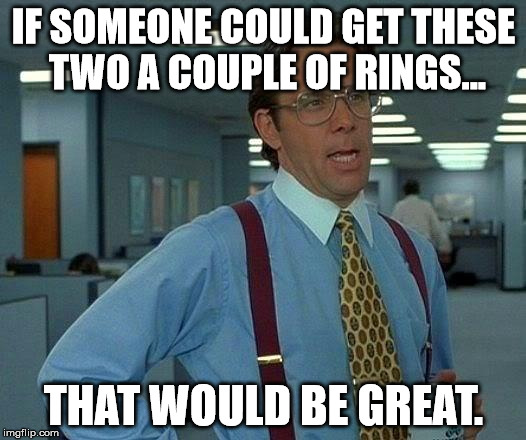 That Would Be Great Meme | IF SOMEONE COULD GET THESE TWO A COUPLE OF RINGS... THAT WOULD BE GREAT. | image tagged in memes,that would be great | made w/ Imgflip meme maker
