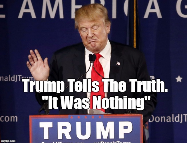 "Trump Tells The Truth. ""It Was Nothing"" 