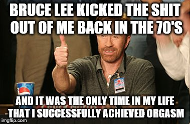 Chuck Norris Approves Meme |  BRUCE LEE KICKED THE SHIT OUT OF ME BACK IN THE 70'S; AND IT WAS THE ONLY TIME IN MY LIFE THAT I SUCCESSFULLY ACHIEVED ORGASM | image tagged in memes,chuck norris approves | made w/ Imgflip meme maker
