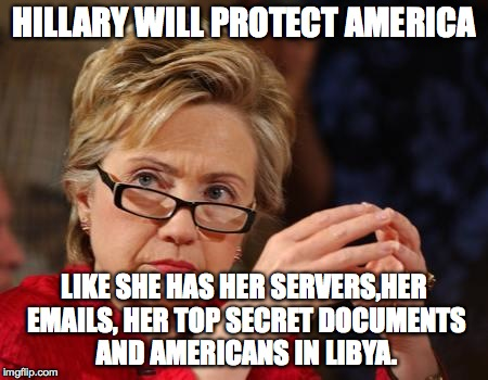 Hillary Clinton |  HILLARY WILL PROTECT AMERICA; LIKE SHE HAS HER SERVERS,HER EMAILS, HER TOP SECRET DOCUMENTS AND AMERICANS IN LIBYA. | image tagged in hillary clinton | made w/ Imgflip meme maker