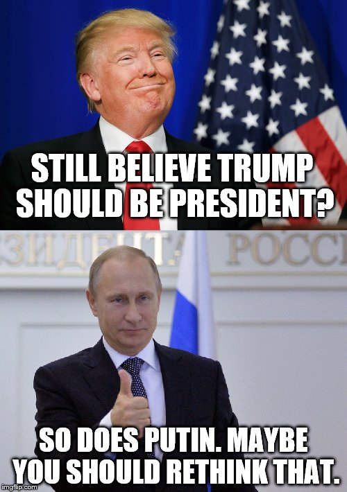 Donald Trump. Maybe not so good for America. | STILL BELIEVE TRUMP SHOULD BE PRESIDENT? SO DOES PUTIN. MAYBE YOU SHOULD RETHINK THAT. | image tagged in trump,putin,donald trump,vladimir putin | made w/ Imgflip meme maker