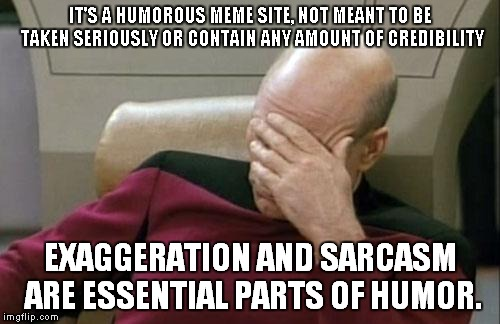 Captain Picard Facepalm Meme | IT'S A HUMOROUS MEME SITE, NOT MEANT TO BE TAKEN SERIOUSLY OR CONTAIN ANY AMOUNT OF CREDIBILITY EXAGGERATION AND SARCASM ARE ESSENTIAL PARTS | image tagged in memes,captain picard facepalm | made w/ Imgflip meme maker