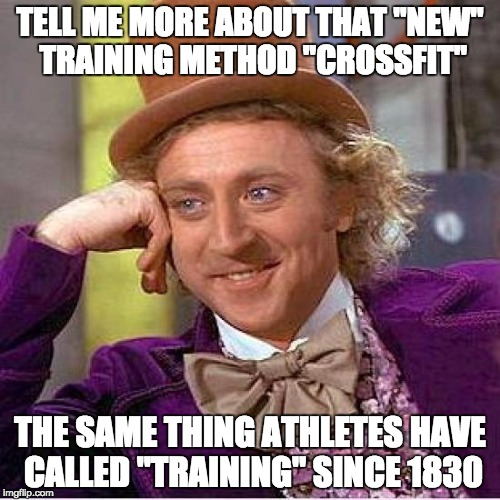 "Tell me more about crossfit |  TELL ME MORE ABOUT THAT ""NEW"" TRAINING METHOD ""CROSSFIT""; THE SAME THING ATHLETES HAVE CALLED ""TRAINING"" SINCE 1830 