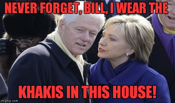 NEVER FORGET, BILL, I WEAR THE KHAKIS IN THIS HOUSE! | made w/ Imgflip meme maker