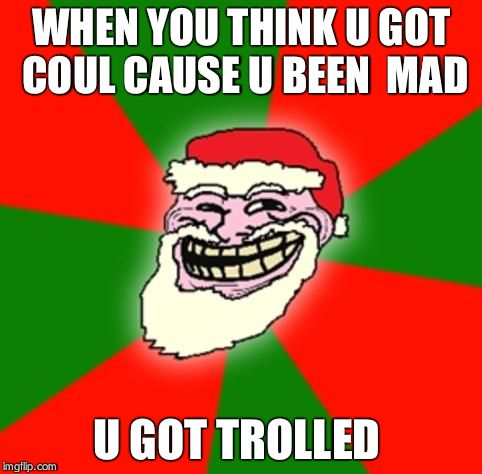 christmas santa claus troll face | WHEN YOU THINK U GOT COUL CAUSE U BEEN  MAD U GOT TROLLED | image tagged in christmas santa claus troll face | made w/ Imgflip meme maker