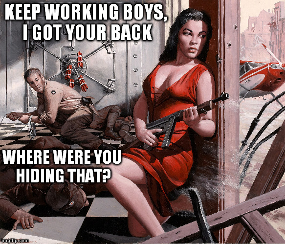 Lola saves the day! |  KEEP WORKING BOYS, I GOT YOUR BACK; WHERE WERE YOU HIDING THAT? | image tagged in pulp art,first | made w/ Imgflip meme maker