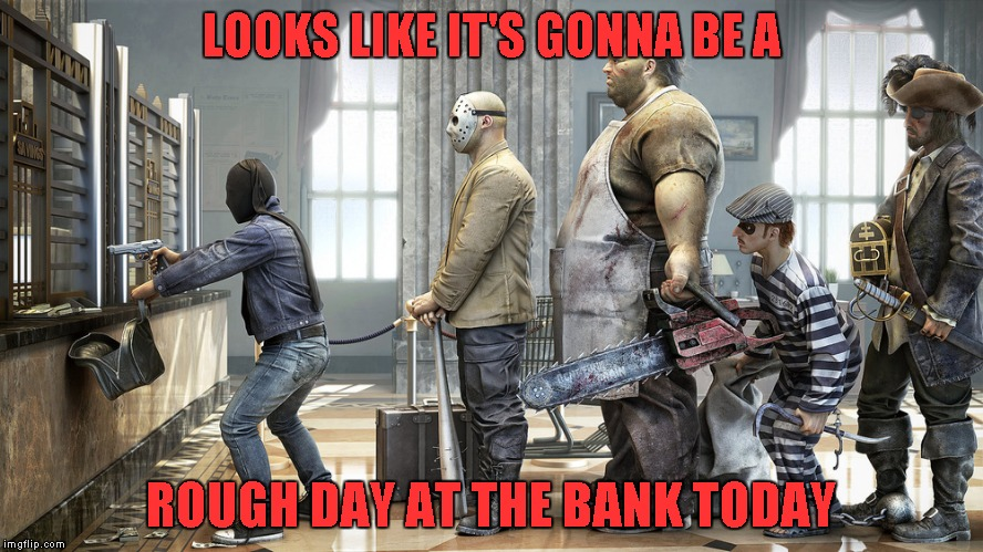 I don't know about you, but I hate going to the bank on paydays. |  LOOKS LIKE IT'S GONNA BE A; ROUGH DAY AT THE BANK TODAY | image tagged in rough day at the bank,memes,funny,banks,bad day at work | made w/ Imgflip meme maker
