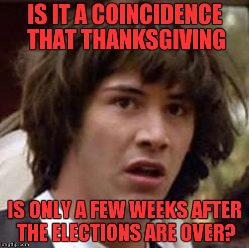 (Plus or minus a few days) But at least we have something to be thankful for, no more political ads! | IS IT A COINCIDENCE THAT THANKSGIVING IS ONLY A FEW WEEKS AFTER THE ELECTIONS ARE OVER? | image tagged in memes,conspiracy keanu,thanksgiving,election 2016 | made w/ Imgflip meme maker