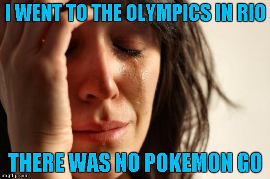 I just read in the paper that there is NO Pokemon Go allowed in Brazil and people are already complaining...LOL | I WENT TO THE OLYMPICS IN RIO THERE WAS NO POKEMON GO | image tagged in memes,first world problems | made w/ Imgflip meme maker