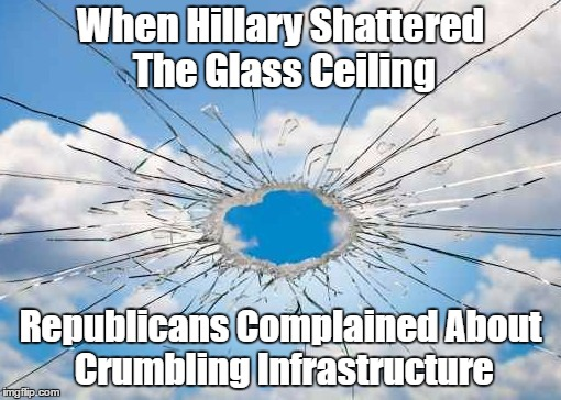 When Hillary Shattered The Glass Ceiling Republicans Complained About Crumbling Infrastructure | made w/ Imgflip meme maker
