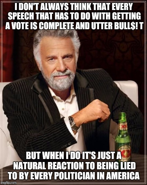 The Most Interesting Man In The World Meme | I DON'T ALWAYS THINK THAT EVERY SPEECH THAT HAS TO DO WITH GETTING A VOTE IS COMPLETE AND UTTER BULL$! T BUT WHEN I DO IT'S JUST A NATURAL R | image tagged in memes,the most interesting man in the world | made w/ Imgflip meme maker