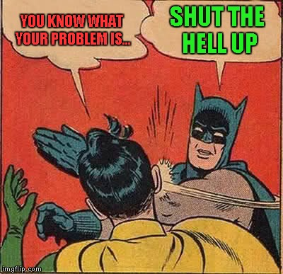 Batman Slapping Robin Meme | YOU KNOW WHAT YOUR PROBLEM IS... SHUT THE HELL UP | image tagged in memes,batman slapping robin | made w/ Imgflip meme maker