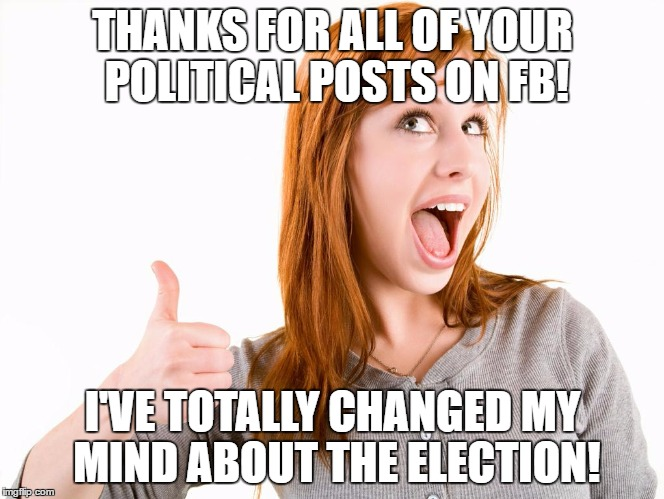 My FB Friends Will Determine My Choice for President!   |  THANKS FOR ALL OF YOUR POLITICAL POSTS ON FB! I'VE TOTALLY CHANGED MY MIND ABOUT THE ELECTION! | image tagged in thumps up girl,facebook,election 2016,hillary,trump | made w/ Imgflip meme maker