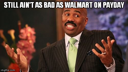 Steve Harvey Meme | STILL AIN'T AS BAD AS WALMART ON PAYDAY | image tagged in memes,steve harvey | made w/ Imgflip meme maker
