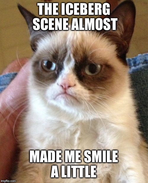 Grumpy Cat Meme | THE ICEBERG SCENE ALMOST MADE ME SMILE A LITTLE | image tagged in memes,grumpy cat | made w/ Imgflip meme maker