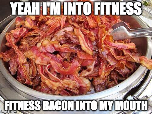 Round is a shape. | YEAH I'M INTO FITNESS FITNESS BACON INTO MY MOUTH | image tagged in bacon,exercise,leg day,fitness | made w/ Imgflip meme maker