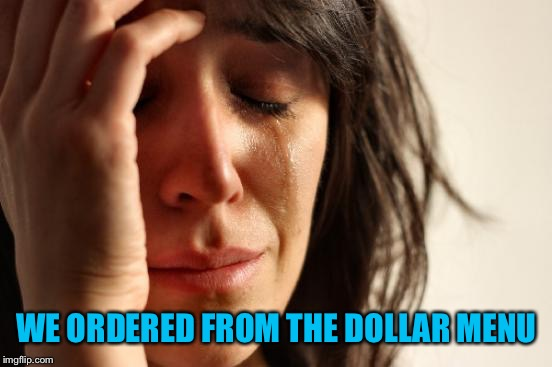 First World Problems Meme | WE ORDERED FROM THE DOLLAR MENU | image tagged in memes,first world problems | made w/ Imgflip meme maker