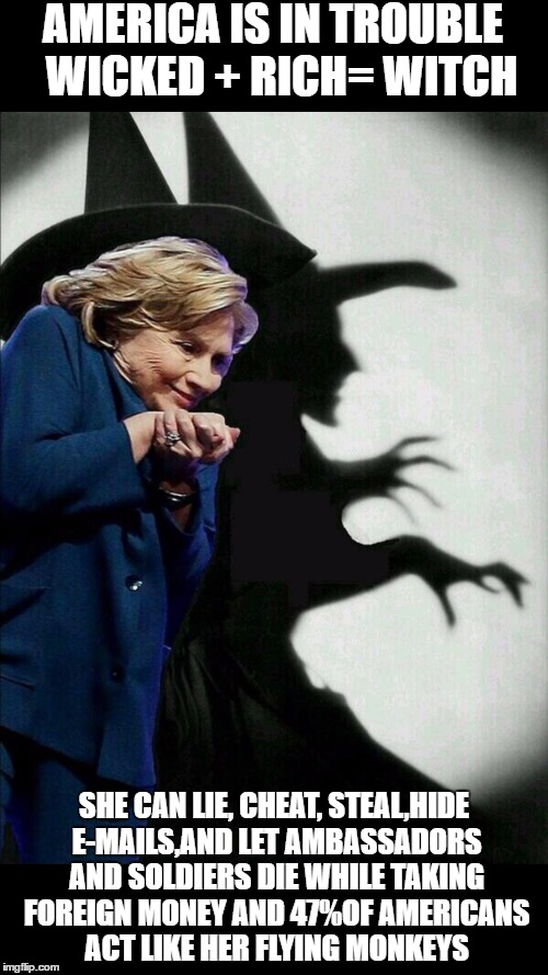 Hillary Clinton Emails |  AMERICA IS IN TROUBLE  WICKED + RICH= WITCH; SHE CAN LIE, CHEAT, STEAL,HIDE E-MAILS,AND LET AMBASSADORS AND SOLDIERS DIE WHILE TAKING FOREIGN MONEY AND 47%OF AMERICANS ACT LIKE HER FLYING MONKEYS | image tagged in hillary clinton emails | made w/ Imgflip meme maker