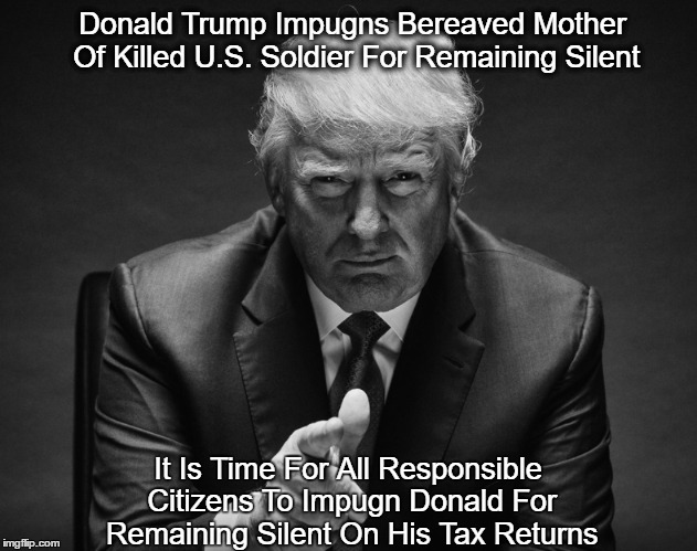 Donald Trump Impugns Bereaved Mother Of Killed U.S. Soldier For Remaining Silent It Is Time For All Responsible Citizens To Impugn Donald Fo   made w/ Imgflip meme maker