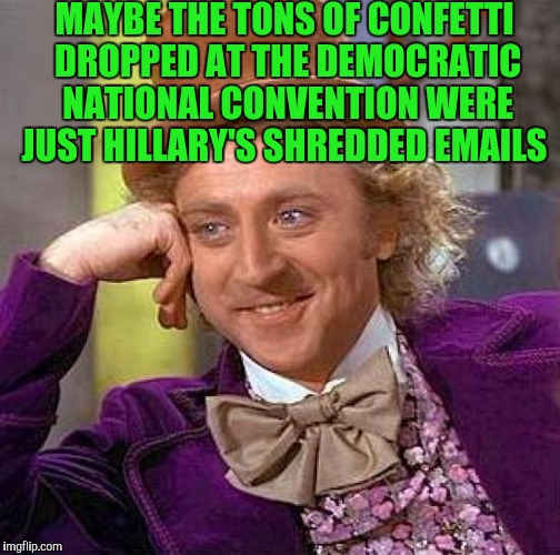 Creepy Condescending Wonka Meme | MAYBE THE TONS OF CONFETTI DROPPED AT THE DEMOCRATIC NATIONAL CONVENTION WERE JUST HILLARY'S SHREDDED EMAILS | image tagged in memes,creepy condescending wonka | made w/ Imgflip meme maker