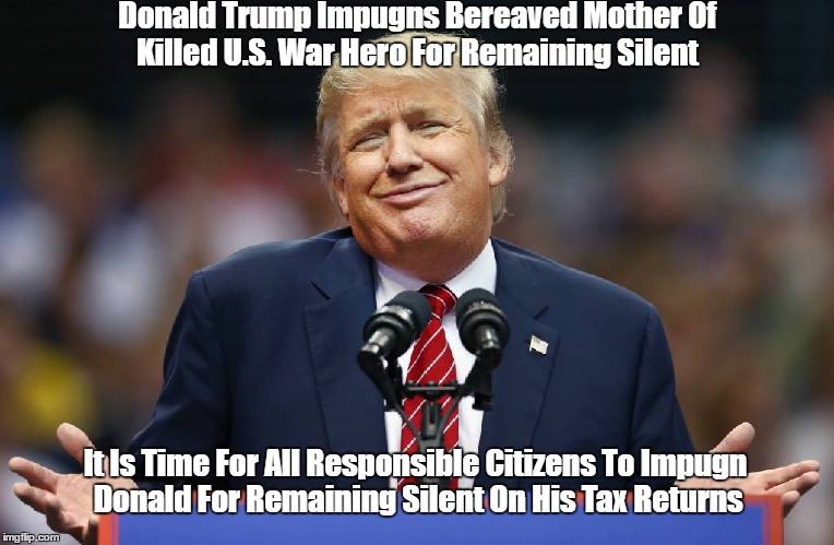 Donald Trump Impugns Bereaved Mother Of Killed U.S. War Hero For Remaining Silent It Is Time For All Responsible Citizens To Impugn Donald F | made w/ Imgflip meme maker