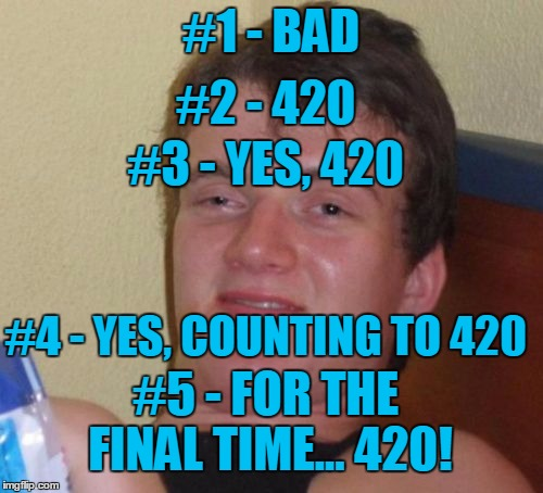 10 Guy Meme | #1 - BAD #2 - 420 #3 - YES, 420 #4 - YES, COUNTING TO 420 #5 - FOR THE FINAL TIME... 420! | image tagged in memes,10 guy | made w/ Imgflip meme maker
