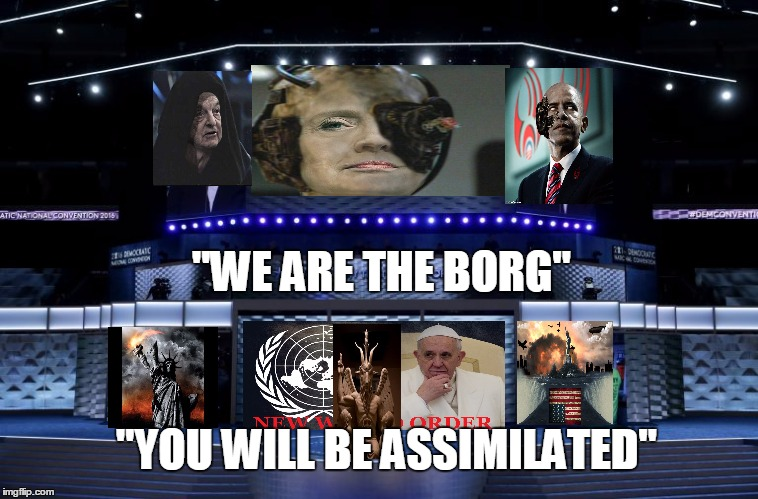 "The DNC convention in a nutshell | ""WE ARE THE BORG"" ""YOU WILL BE ASSIMILATED"" 