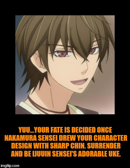Yuu and his sharp/pointed chin. | YUU...YOUR FATE IS DECIDED ONCE NAKAMURA SENSEI DREW YOUR CHARACTER DESIGN WITH SHARP CHIN. SURRENDER AND BE IJUUIN SENSEI'S ADORABLE UKE. | image tagged in yanase yuu,sekaiichi hatsukoi,ijuuin kyou,junjou romantica,shungiku nakamura,uke | made w/ Imgflip meme maker