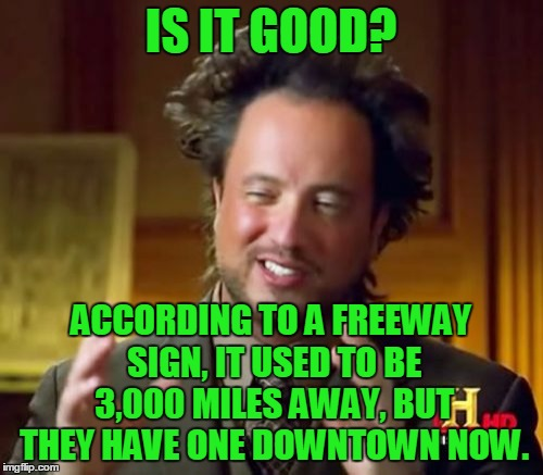 Ancient Aliens Meme | IS IT GOOD? ACCORDING TO A FREEWAY SIGN, IT USED TO BE 3,000 MILES AWAY, BUT THEY HAVE ONE DOWNTOWN NOW. | image tagged in memes,ancient aliens | made w/ Imgflip meme maker