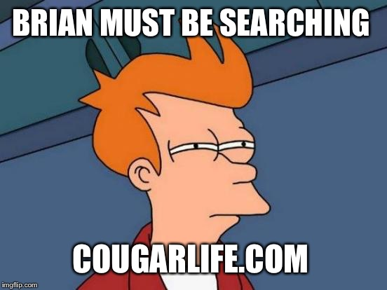 Futurama Fry Meme | BRIAN MUST BE SEARCHING COUGARLIFE.COM | image tagged in memes,futurama fry | made w/ Imgflip meme maker